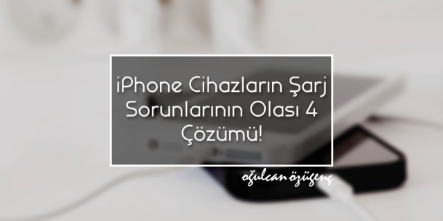 iPhone Cihazların Şarj Sorunlarının Olası 4 Çözümü!